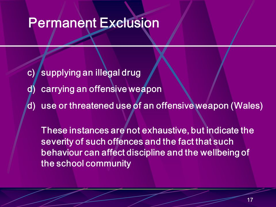 17 Permanent Exclusion c)supplying an illegal drug d)carrying an offensive weapon d)use or threatened use of an offensive weapon (Wales) These instances are not exhaustive, but indicate the severity of such offences and the fact that such behaviour can affect discipline and the wellbeing of the school community