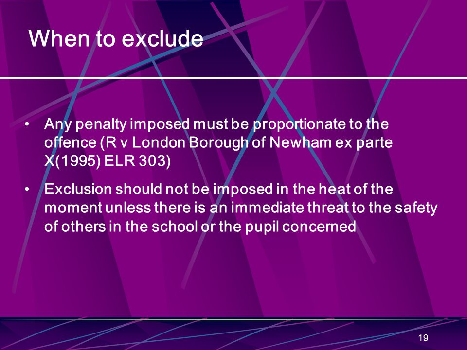 19 When to exclude Any penalty imposed must be proportionate to the offence (R v London Borough of Newham ex parte X(1995) ELR 303) Exclusion should not be imposed in the heat of the moment unless there is an immediate threat to the safety of others in the school or the pupil concerned