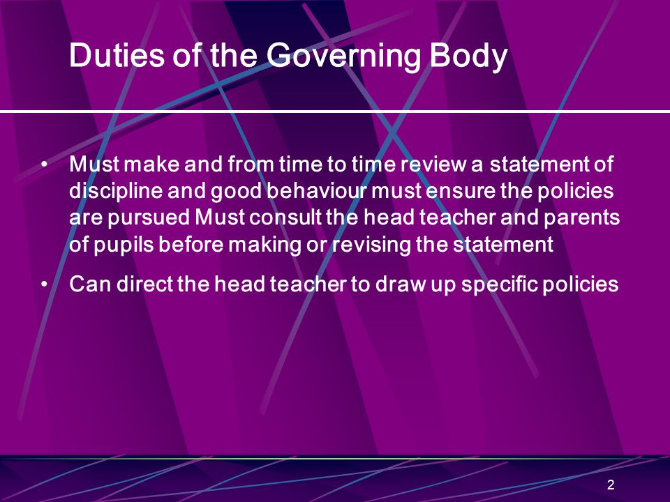 2 Duties of the Governing Body Must make and from time to time review a statement of discipline and good behaviour must ensure the policies are pursued Must consult the head teacher and parents of pupils before making or revising the statement Can direct the head teacher to draw up specific policies