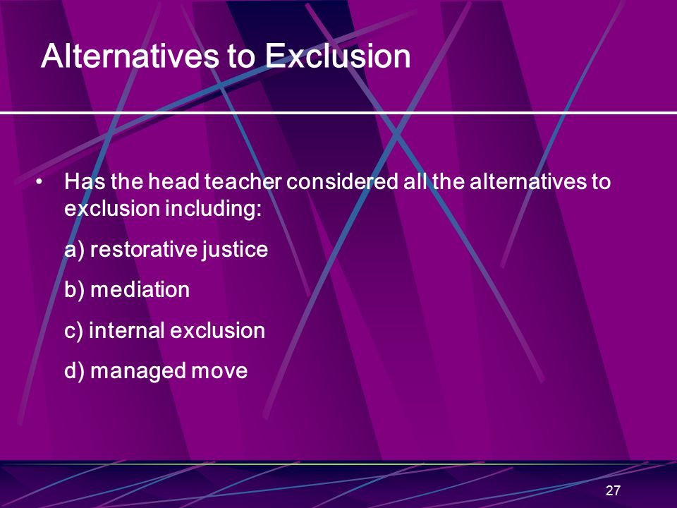 27 Alternatives to Exclusion Has the head teacher considered all the alternatives to exclusion including: a) restorative justice b) mediation c) internal exclusion d) managed move