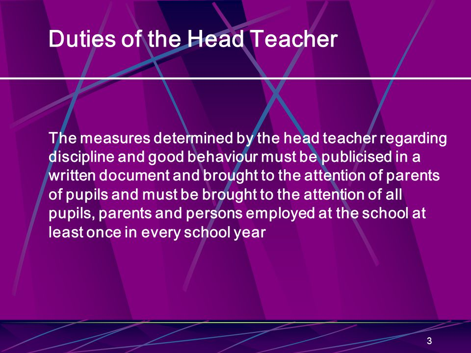3 Duties of the Head Teacher The measures determined by the head teacher regarding discipline and good behaviour must be publicised in a written document and brought to the attention of parents of pupils and must be brought to the attention of all pupils, parents and persons employed at the school at least once in every school year