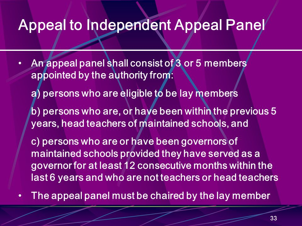 33 Appeal to Independent Appeal Panel An appeal panel shall consist of 3 or 5 members appointed by the authority from: a) persons who are eligible to be lay members b) persons who are, or have been within the previous 5 years, head teachers of maintained schools, and c) persons who are or have been governors of maintained schools provided they have served as a governor for at least 12 consecutive months within the last 6 years and who are not teachers or head teachers The appeal panel must be chaired by the lay member