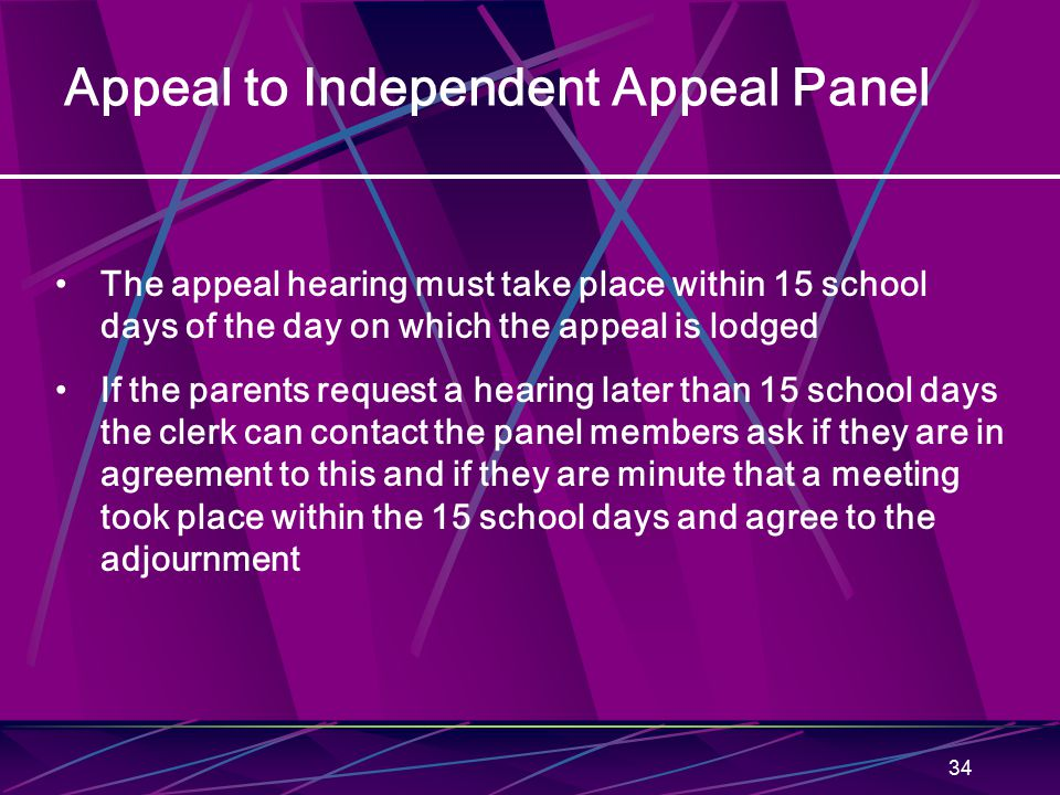 34 Appeal to Independent Appeal Panel The appeal hearing must take place within 15 school days of the day on which the appeal is lodged If the parents request a hearing later than 15 school days the clerk can contact the panel members ask if they are in agreement to this and if they are minute that a meeting took place within the 15 school days and agree to the adjournment