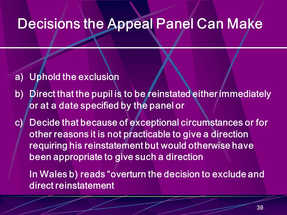 39 Decisions the Appeal Panel Can Make a)Uphold the exclusion b)Direct that the pupil is to be reinstated either immediately or at a date specified by the panel or c)Decide that because of exceptional circumstances or for other reasons it is not practicable to give a direction requiring his reinstatement but would otherwise have been appropriate to give such a direction In Wales b) reads overturn the decision to exclude and direct reinstatement