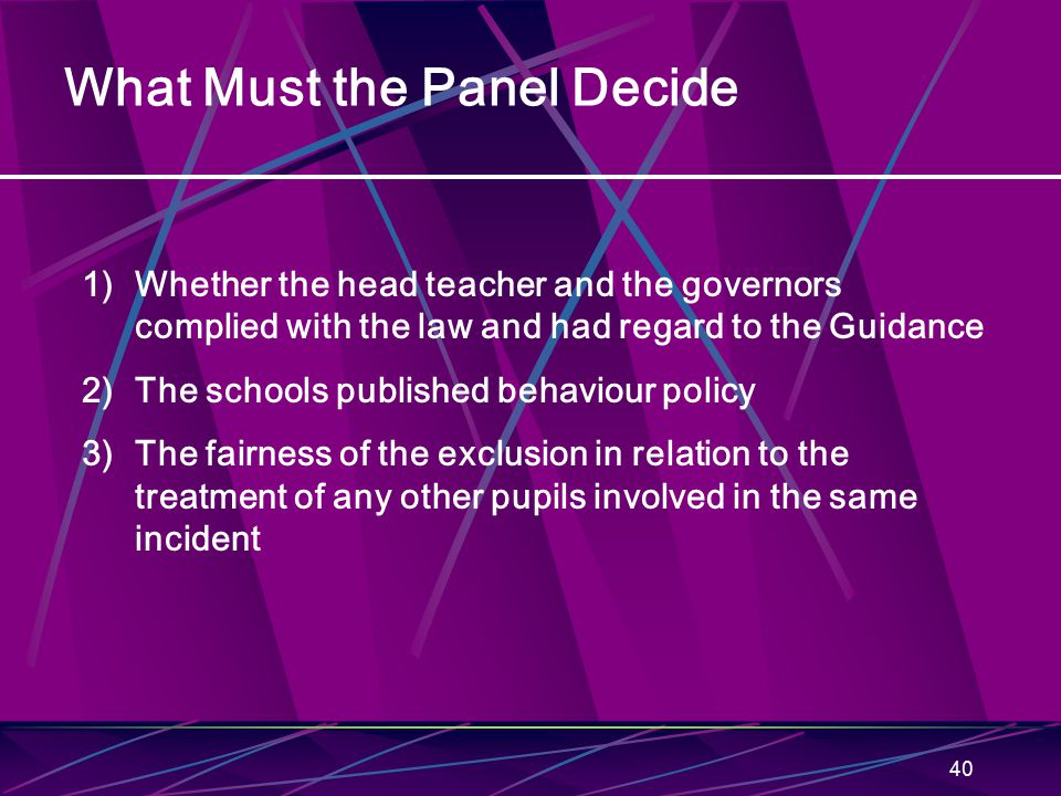 40 What Must the Panel Decide 1)Whether the head teacher and the governors complied with the law and had regard to the Guidance 2)The schools publishe