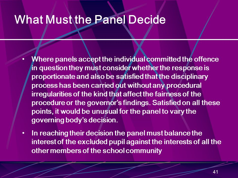 41 What Must the Panel Decide Where panels accept the individual committed the offence in question they must consider whether the response is proportionate and also be satisfied that the disciplinary process has been carried out without any procedural irregularities of the kind that affect the fairness of the procedure or the governor's findings.