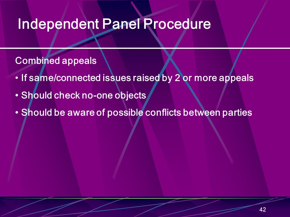 42 Independent Panel Procedure Combined appeals If same/connected issues raised by 2 or more appeals Should check no-one objects Should be aware of possible conflicts between parties