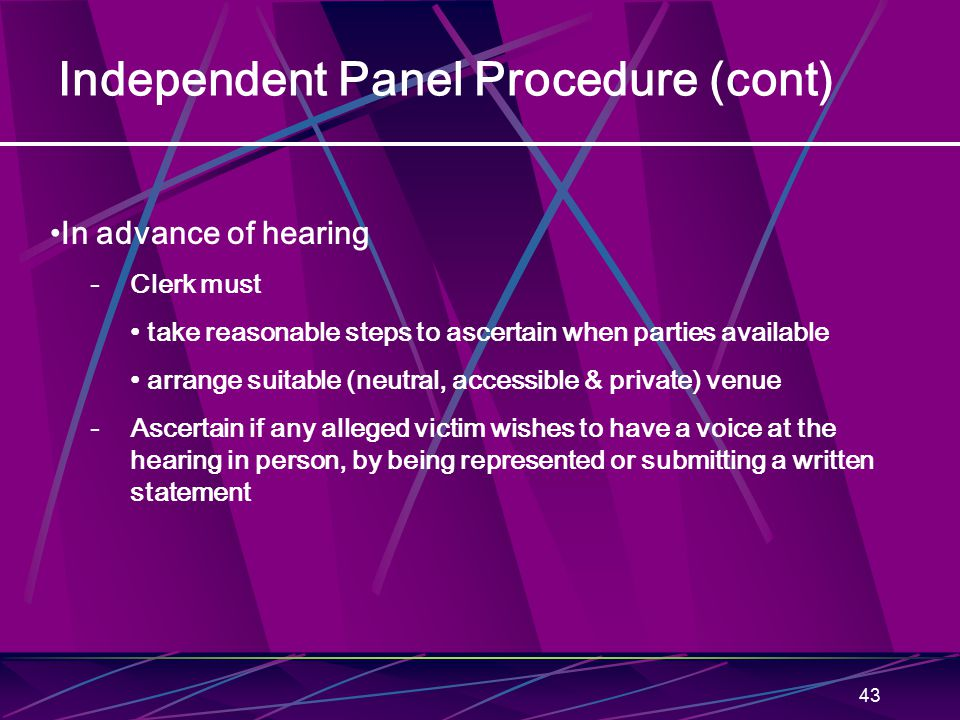 43 Independent Panel Procedure (cont) In advance of hearing - Clerk must take reasonable steps to ascertain when parties available arrange suitable (n