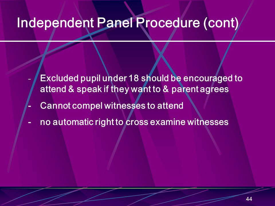44 Independent Panel Procedure (cont) - Excluded pupil under 18 should be encouraged to attend & speak if they want to & parent agrees - Cannot compel