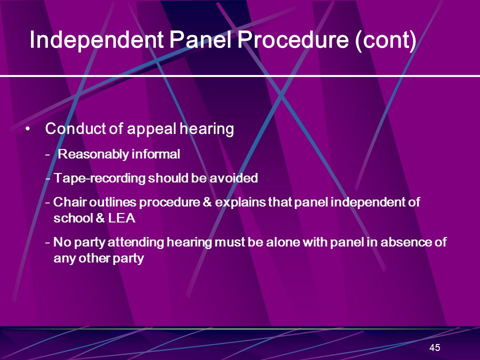 45 Independent Panel Procedure (cont) Conduct of appeal hearing - Reasonably informal - Tape-recording should be avoided - Chair outlines procedure &