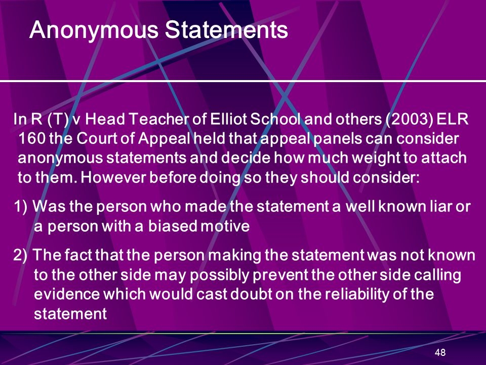 48 Anonymous Statements In R (T) v Head Teacher of Elliot School and others (2003) ELR 160 the Court of Appeal held that appeal panels can consider an