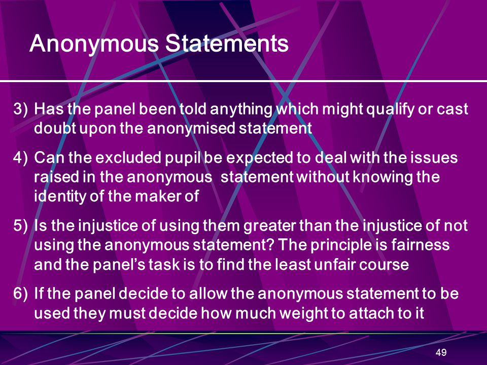 49 Anonymous Statements 3)Has the panel been told anything which might qualify or cast doubt upon the anonymised statement 4)Can the excluded pupil be expected to deal with the issues raised in the anonymous statement without knowing the identity of the maker of 5)Is the injustice of using them greater than the injustice of not using the anonymous statement.