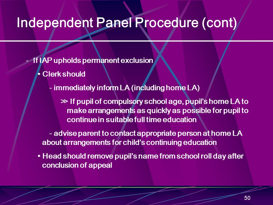 50 Independent Panel Procedure (cont) - If IAP upholds permanent exclusion Clerk should - immediately inform LA (including home LA) ≫ If pupil of compulsory school age, pupil's home LA to make arrangements as quickly as possible for pupil to continue in suitable full time education - advise parent to contact appropriate person at home LA about arrangements for child's continuing education Head should remove pupil's name from school roll day after conclusion of appeal