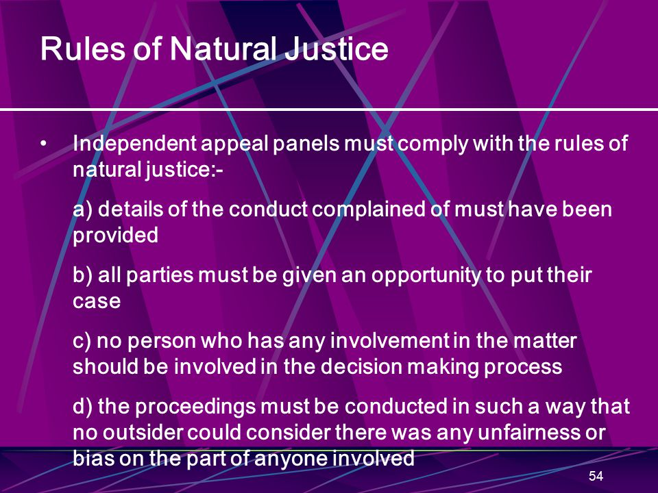 54 Rules of Natural Justice Independent appeal panels must comply with the rules of natural justice:- a) details of the conduct complained of must hav