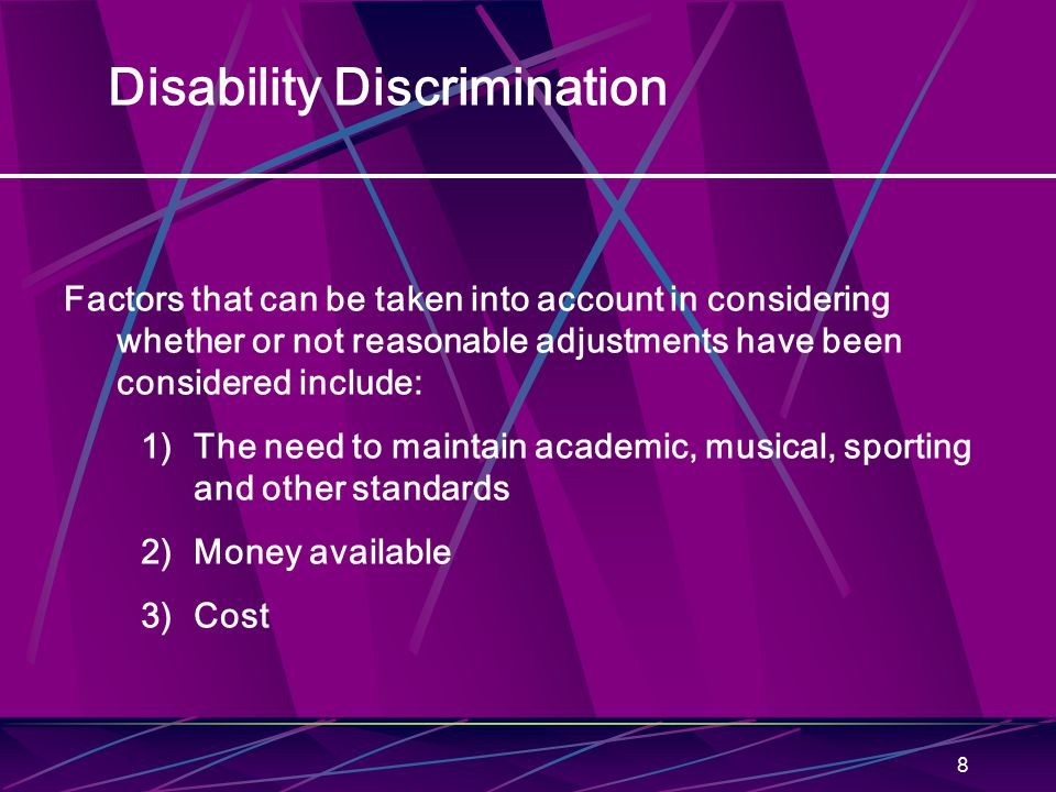 8 Disability Discrimination Factors that can be taken into account in considering whether or not reasonable adjustments have been considered include: 1)The need to maintain academic, musical, sporting and other standards 2)Money available 3)Cost