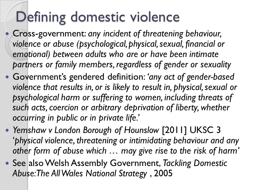 Defining domestic violence Cross-government: any incident of threatening behaviour, violence or abuse (psychological, physical, sexual, financial or emotional) between adults who are or have been intimate partners or family members, regardless of gender or sexuality Government's gendered definition: 'any act of gender-based violence that results in, or is likely to result in, physical, sexual or psychological harm or suffering to women, including threats of such acts, coercion or arbitrary deprivation of liberty, whether occurring in public or in private life.' Yemshaw v London Borough of Hounslow [2011] UKSC 3 'physical violence, threatening or intimidating behaviour and any other form of abuse which … may give rise to the risk of harm' See also Welsh Assembly Government, Tackling Domestic Abuse: The All Wales National Strategy, 2005