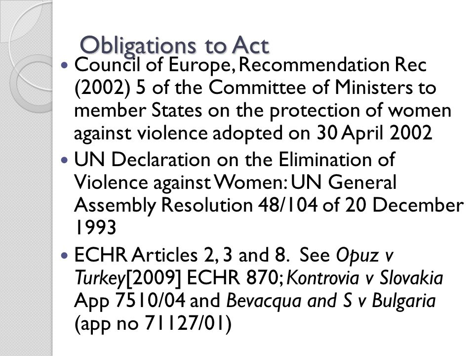 Obligations to Act Council of Europe, Recommendation Rec (2002) 5 of the Committee of Ministers to member States on the protection of women against violence adopted on 30 April 2002 UN Declaration on the Elimination of Violence against Women: UN General Assembly Resolution 48/104 of 20 December 1993 ECHR Articles 2, 3 and 8.