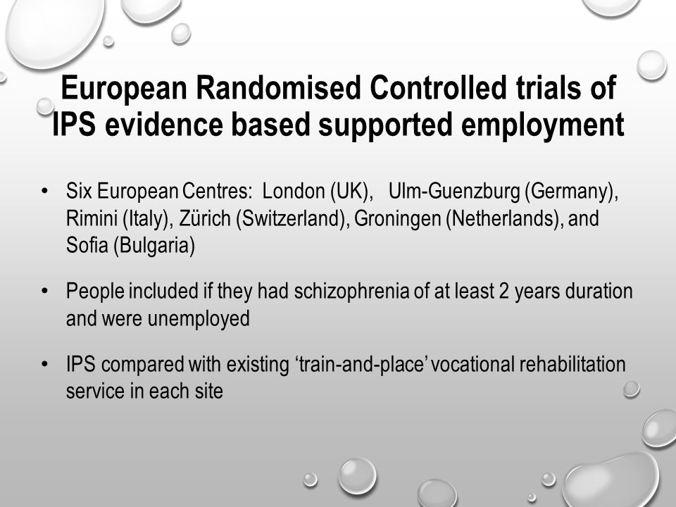 European Randomised Controlled trials of IPS evidence based supported employment Six European Centres: London (UK), Ulm-Guenzburg (Germany), Rimini (Italy), Zürich (Switzerland), Groningen (Netherlands), and Sofia (Bulgaria) People included if they had schizophrenia of at least 2 years duration and were unemployed IPS compared with existing 'train-and-place' vocational rehabilitation service in each site