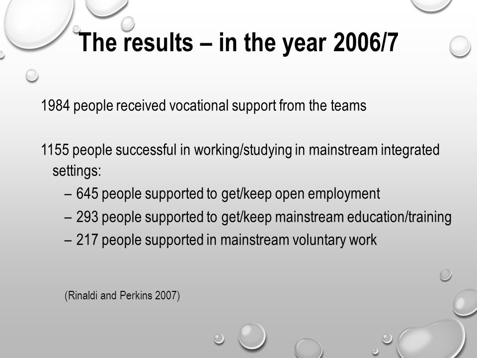 The results – in the year 2006/7 1984 people received vocational support from the teams 1155 people successful in working/studying in mainstream integrated settings: –645 people supported to get/keep open employment –293 people supported to get/keep mainstream education/training –217 people supported in mainstream voluntary work (Rinaldi and Perkins 2007)