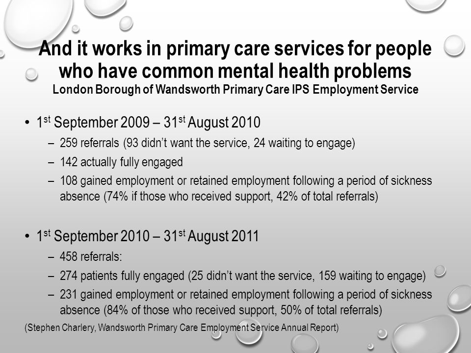 And it works in primary care services for people who have common mental health problems London Borough of Wandsworth Primary Care IPS Employment Service 1 st September 2009 – 31 st August 2010 –259 referrals (93 didn't want the service, 24 waiting to engage) –142 actually fully engaged –108 gained employment or retained employment following a period of sickness absence (74% if those who received support, 42% of total referrals) 1 st September 2010 – 31 st August 2011 –458 referrals: –274 patients fully engaged (25 didn't want the service, 159 waiting to engage) –231 gained employment or retained employment following a period of sickness absence (84% of those who received support, 50% of total referrals) (Stephen Charlery, Wandsworth Primary Care Employment Service Annual Report)
