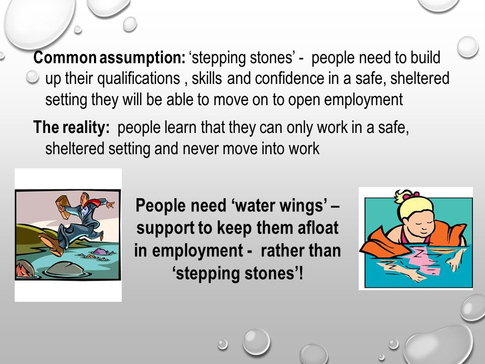 Common assumption: 'stepping stones' - people need to build up their qualifications, skills and confidence in a safe, sheltered setting they will be able to move on to open employment The reality: people learn that they can only work in a safe, sheltered setting and never move into work People need 'water wings' – support to keep them afloat in employment - rather than 'stepping stones'!