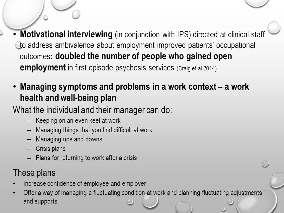 Motivational interviewing (in conjunction with IPS) directed at clinical staff to address ambivalence about employment improved patients' occupational outcomes : doubled the number of people who gained open employment in first episode psychosis services (Craig et al 2014) Managing symptoms and problems in a work context – a work health and well-being plan What the individual and their manager can do: – Keeping on an even keel at work – Managing things that you find difficult at work – Managing ups and downs – Crisis plans – Plans for returning to work after a crisis These plans Increase confidence of employee and employer Offer a way of managing a fluctuating condition at work and planning fluctuating adjustments and supports