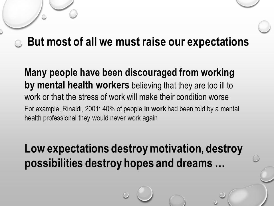 But most of all we must raise our expectations Many people have been discouraged from working by mental health workers believing that they are too ill to work or that the stress of work will make their condition worse For example, Rinaldi, 2001: 40% of people in work had been told by a mental health professional they would never work again Low expectations destroy motivation, destroy possibilities destroy hopes and dreams …