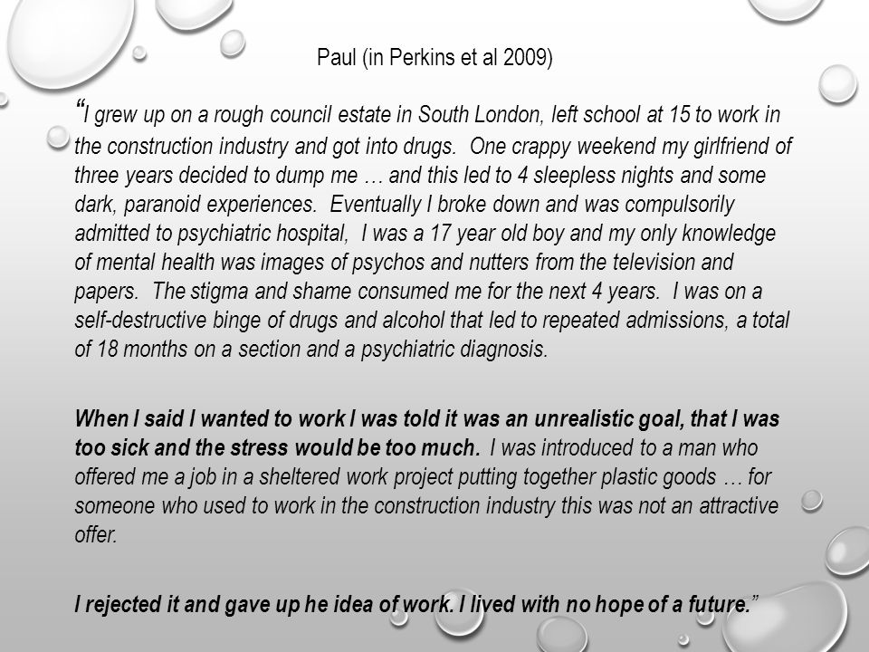Paul (in Perkins et al 2009) I grew up on a rough council estate in South London, left school at 15 to work in the construction industry and got into drugs.