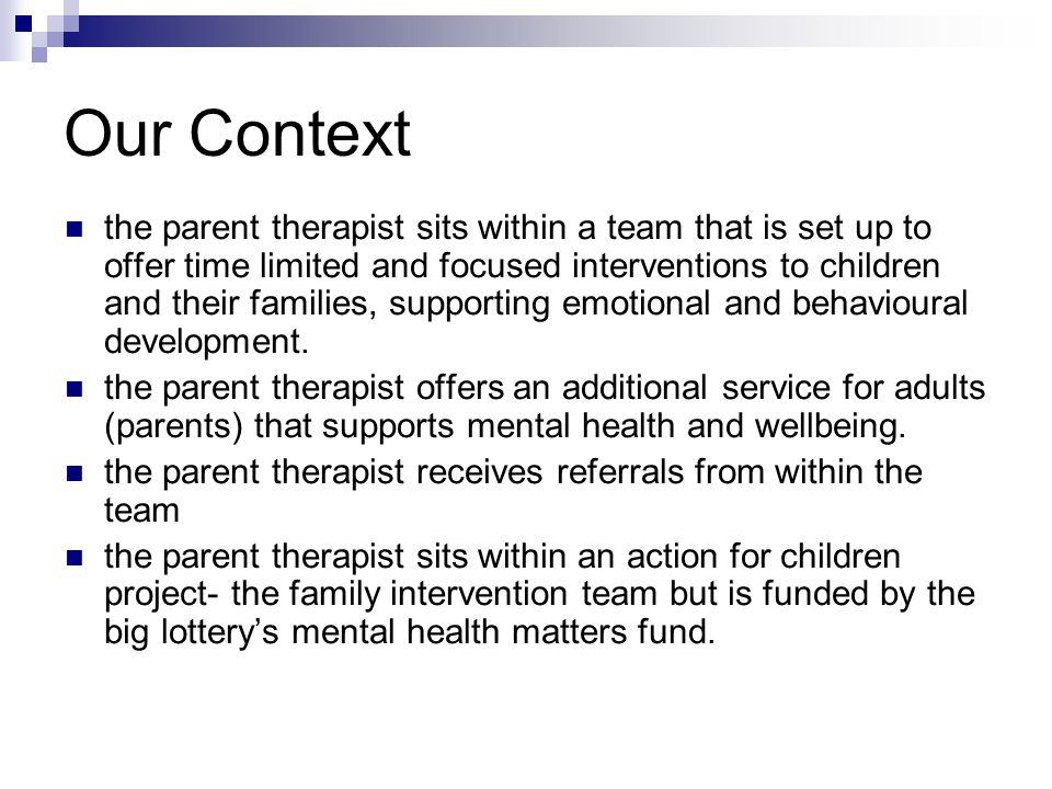 Our Context the parent therapist sits within a team that is set up to offer time limited and focused interventions to children and their families, supporting emotional and behavioural development.