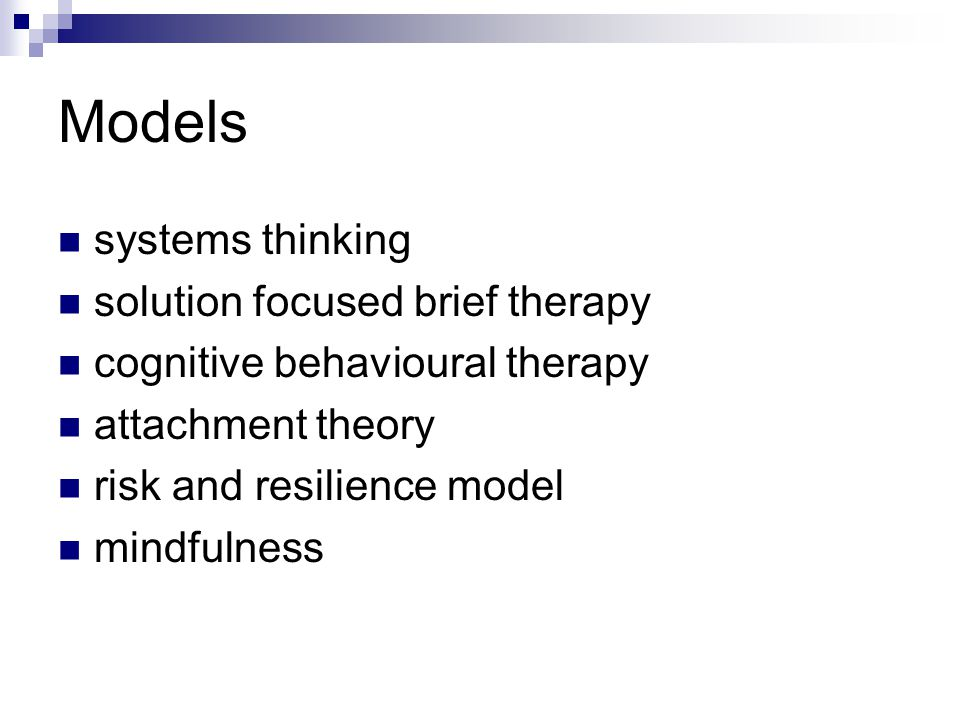 Models systems thinking solution focused brief therapy cognitive behavioural therapy attachment theory risk and resilience model mindfulness