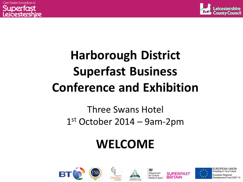 Harborough District Superfast Business Conference and Exhibition Three Swans Hotel 1 st October 2014 – 9am-2pm WELCOME