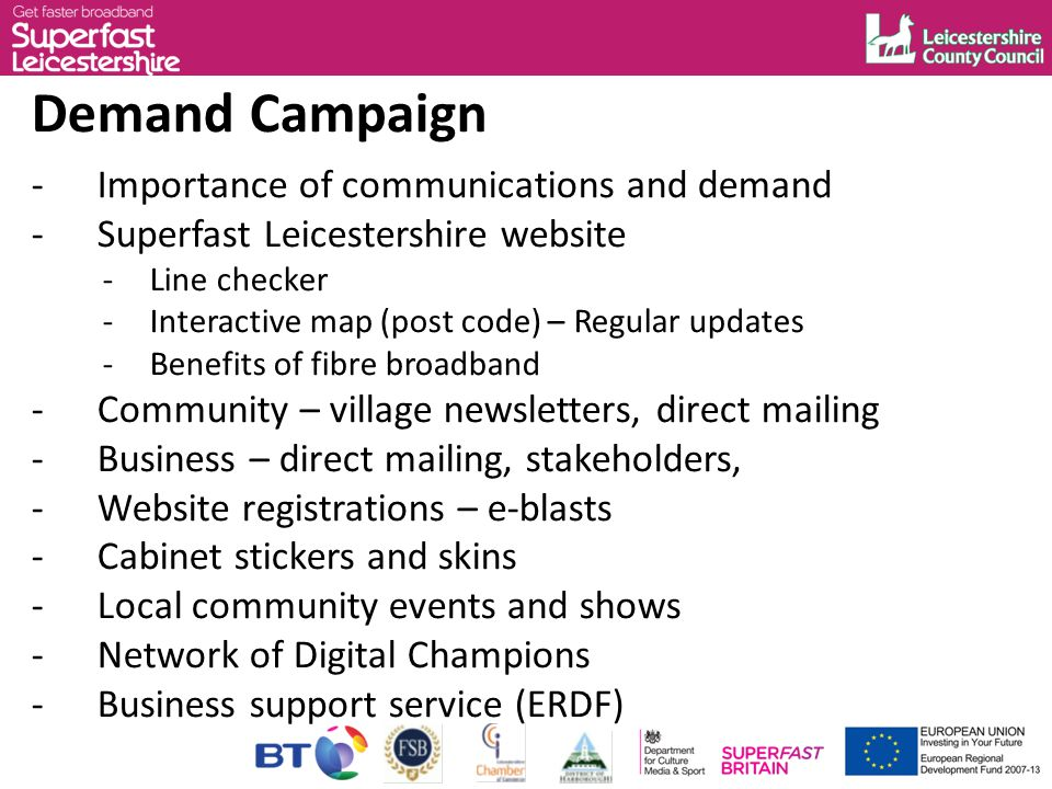 Demand Campaign -Importance of communications and demand -Superfast Leicestershire website -Line checker -Interactive map (post code) – Regular updates -Benefits of fibre broadband -Community – village newsletters, direct mailing -Business – direct mailing, stakeholders, -Website registrations – e-blasts -Cabinet stickers and skins -Local community events and shows -Network of Digital Champions -Business support service (ERDF)