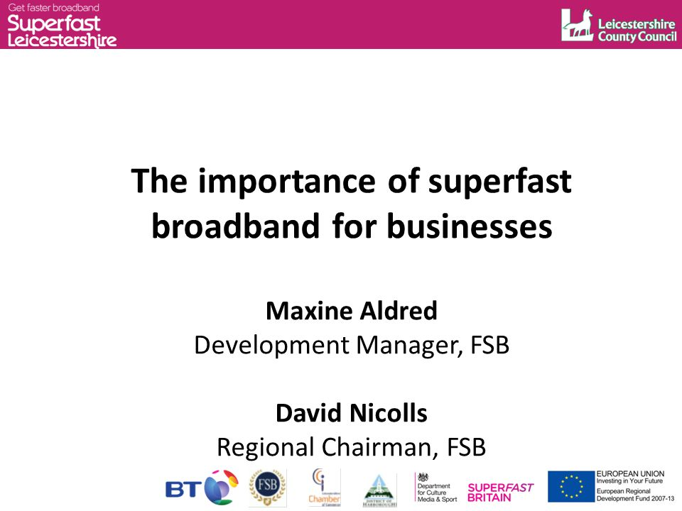 The importance of superfast broadband for businesses Maxine Aldred Development Manager, FSB David Nicolls Regional Chairman, FSB