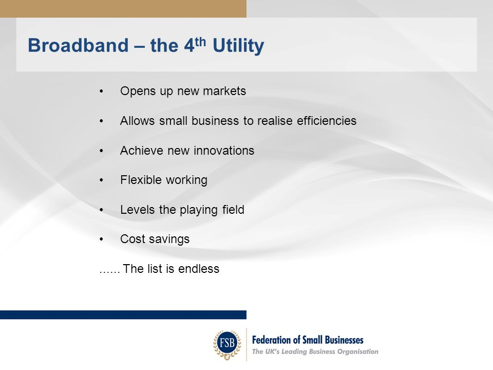 Broadband – the 4 th Utility Opens up new markets Allows small business to realise efficiencies Achieve new innovations Flexible working Levels the playing field Cost savings......