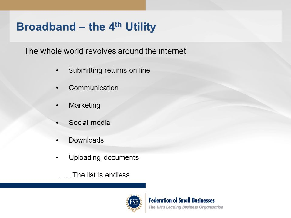 Broadband – the 4 th Utility Submitting returns on line Communication Marketing Social media Downloads Uploading documents......