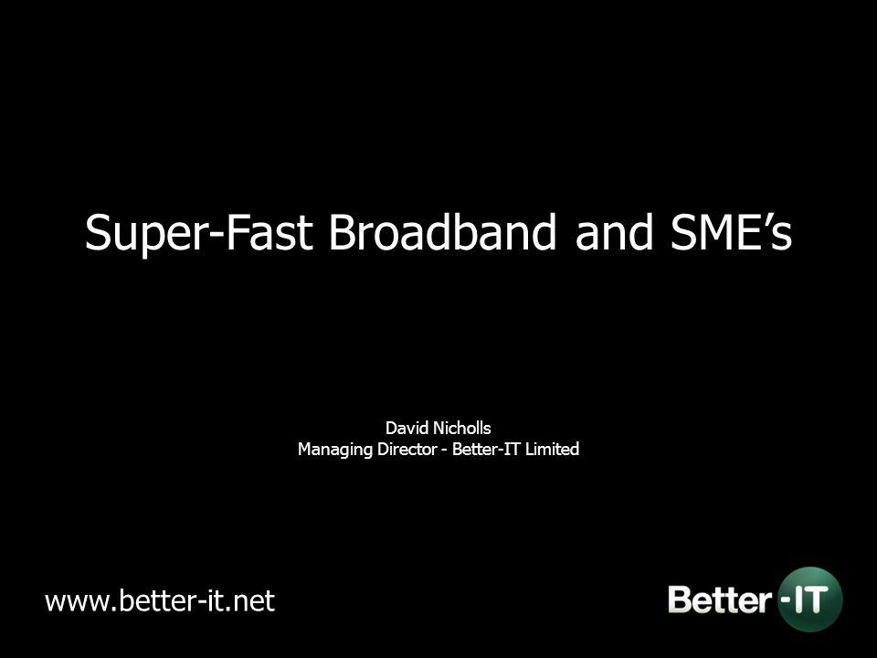 Super-Fast Broadband and SME's David Nicholls Managing Director - Better-IT Limited www.better-it.net
