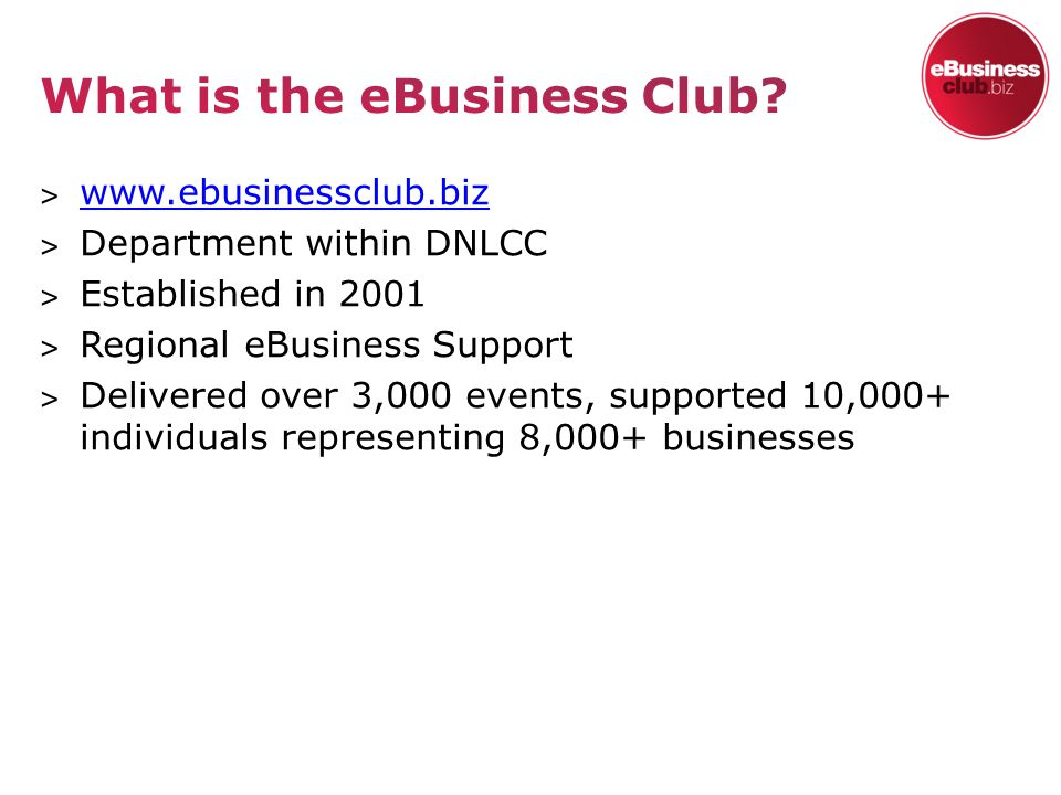 ˃ www.ebusinessclub.biz www.ebusinessclub.biz ˃ Department within DNLCC ˃ Established in 2001 ˃ Regional eBusiness Support ˃ Delivered over 3,000 events, supported 10,000+ individuals representing 8,000+ businesses