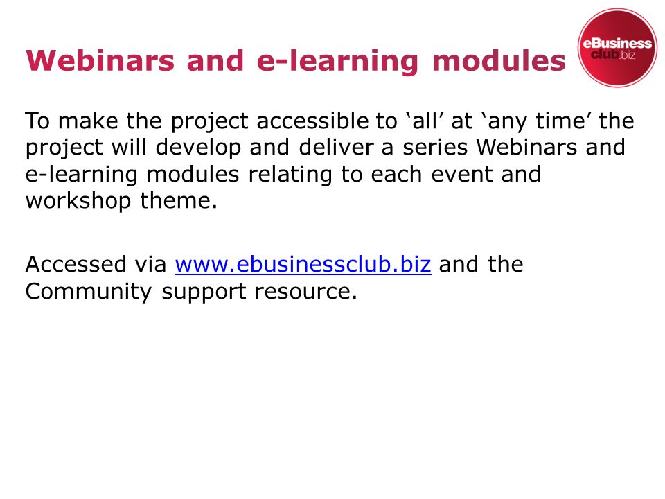 To make the project accessible to 'all' at 'any time' the project will develop and deliver a series Webinars and e-learning modules relating to each event and workshop theme.
