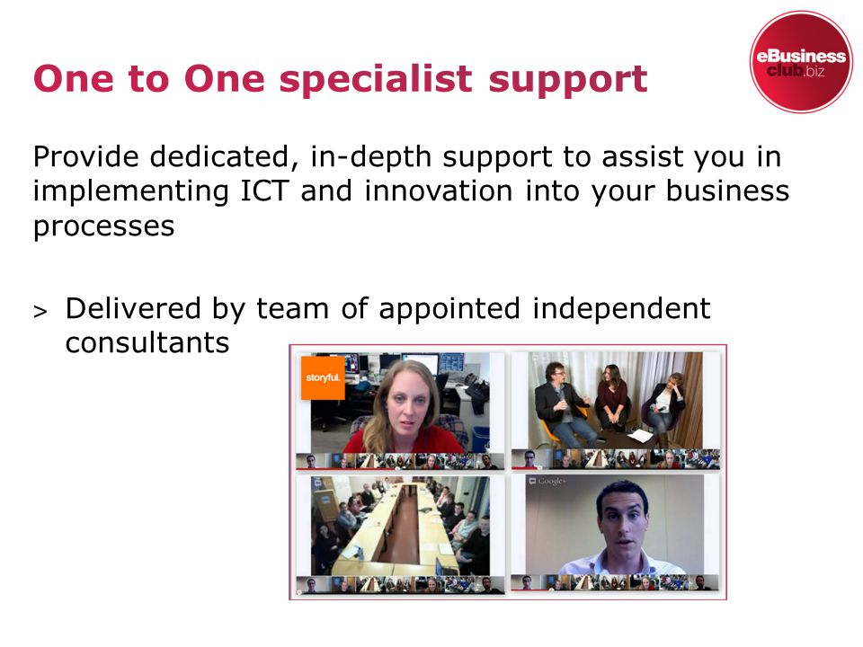 Provide dedicated, in-depth support to assist you in implementing ICT and innovation into your business processes ˃ Delivered by team of appointed independent consultants
