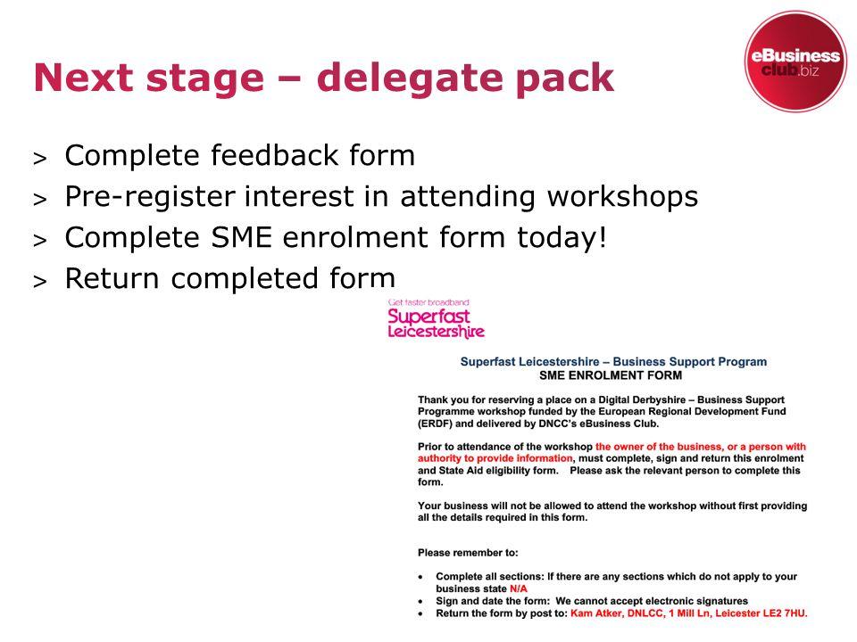 ˃ Complete feedback form ˃ Pre-register interest in attending workshops ˃ Complete SME enrolment form today.