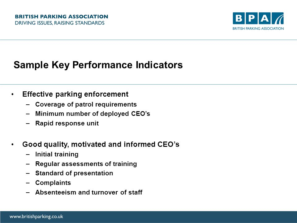 Sample Key Performance Indicators Effective parking enforcement –Coverage of patrol requirements –Minimum number of deployed CEO's –Rapid response unit Good quality, motivated and informed CEO's –Initial training –Regular assessments of training –Standard of presentation –Complaints –Absenteeism and turnover of staff