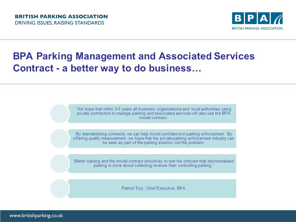 BPA Parking Management and Associated Services Contract - a better way to do business… We hope that within 3-5 years all business, organisations and local authorities using private contractors to manage parking and associated services will also use the BPA model contract.