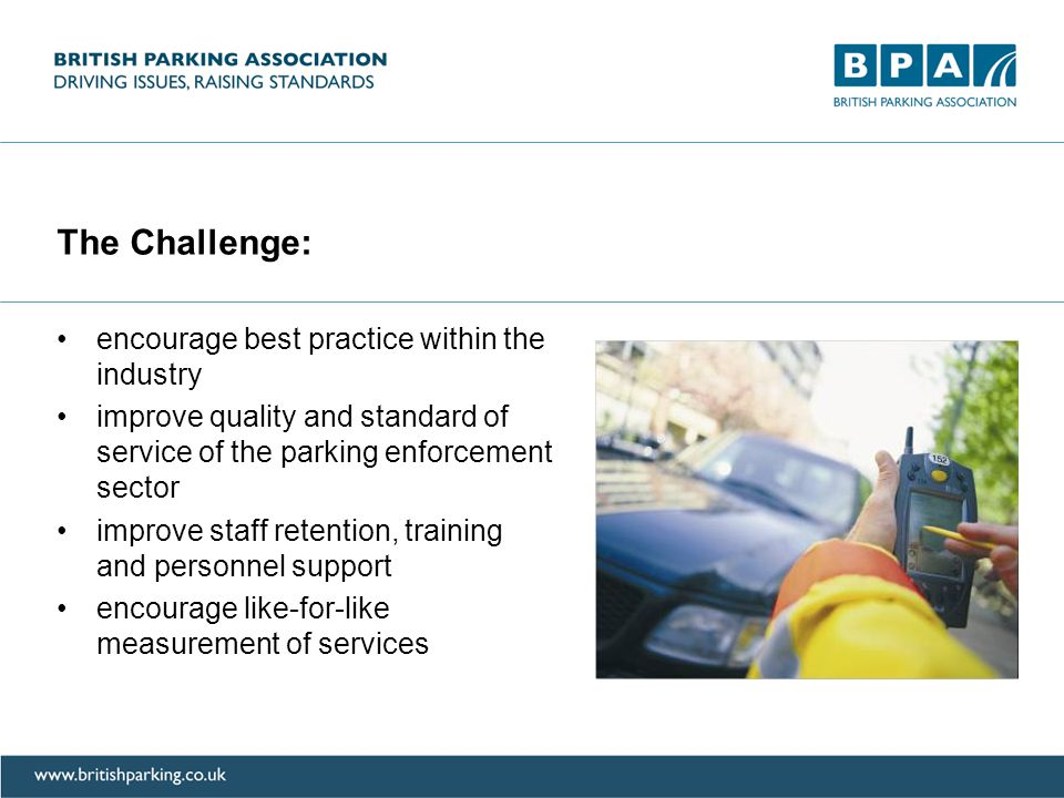 The Challenge: encourage best practice within the industry improve quality and standard of service of the parking enforcement sector improve staff retention, training and personnel support encourage like-for-like measurement of services