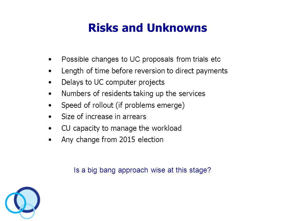 Risks and Unknowns Possible changes to UC proposals from trials etc Length of time before reversion to direct payments Delays to UC computer projects