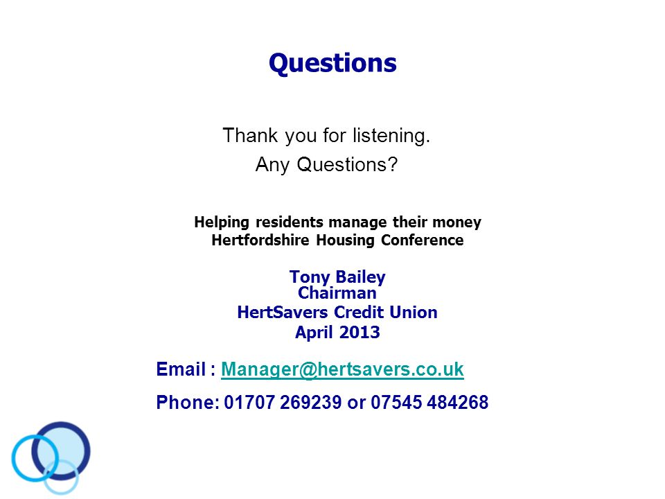 Questions Thank you for listening. Any Questions? Email : Manager@hertsavers.co.ukManager@hertsavers.co.uk Phone: 01707 269239 or 07545 484268 Helping