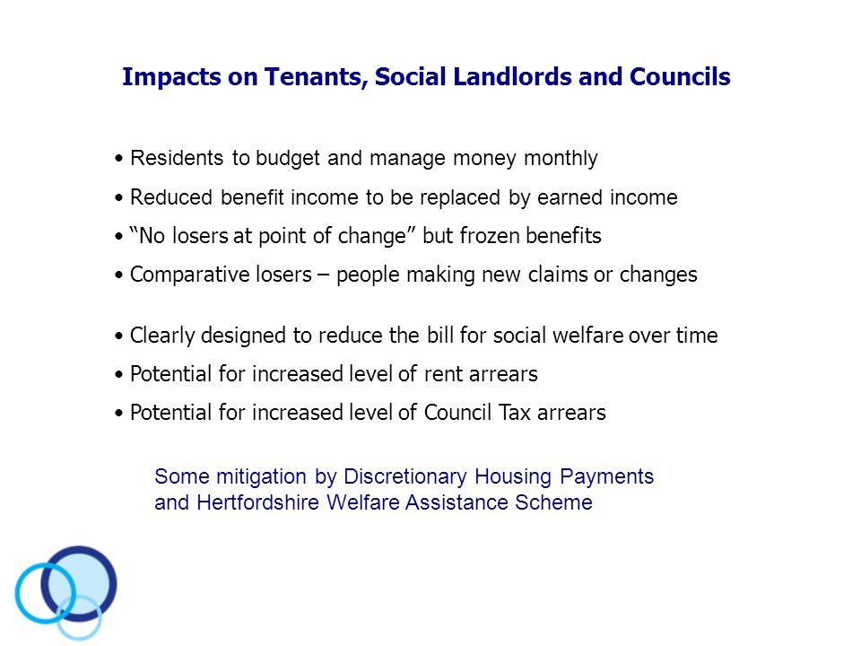 Impacts on Tenants, Social Landlords and Councils Residents to budget and manage money monthly R educed benefit income to be replaced by earned income