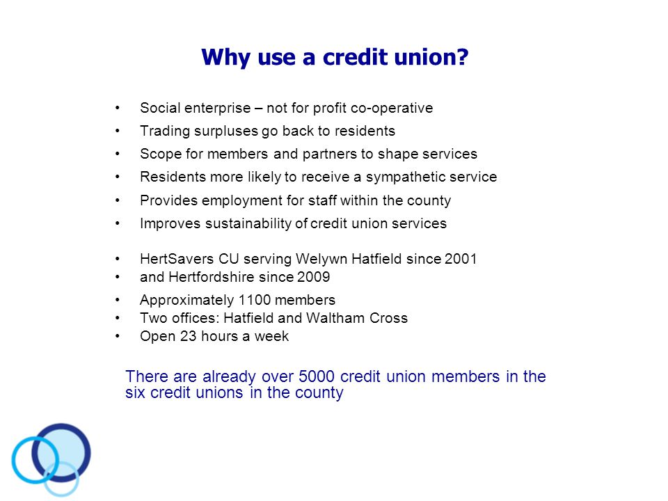 Why use a credit union? Social enterprise – not for profit co-operative Trading surpluses go back to residents Scope for members and partners to shape