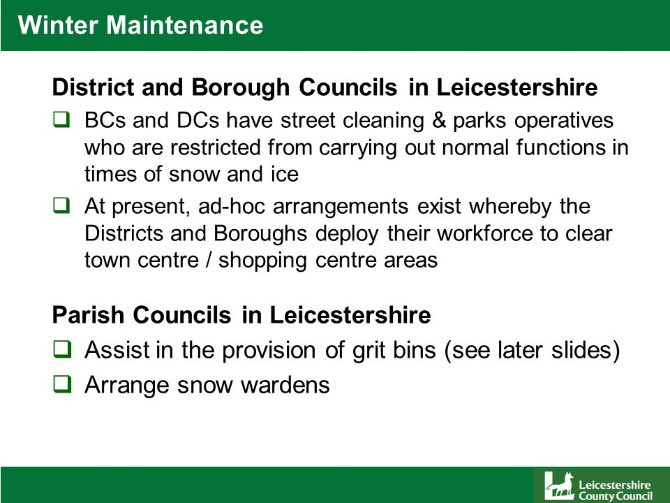 Winter Maintenance District and Borough Councils in Leicestershire  BCs and DCs have street cleaning & parks operatives who are restricted from carrying out normal functions in times of snow and ice  At present, ad-hoc arrangements exist whereby the Districts and Boroughs deploy their workforce to clear town centre / shopping centre areas Parish Councils in Leicestershire  Assist in the provision of grit bins (see later slides)  Arrange snow wardens