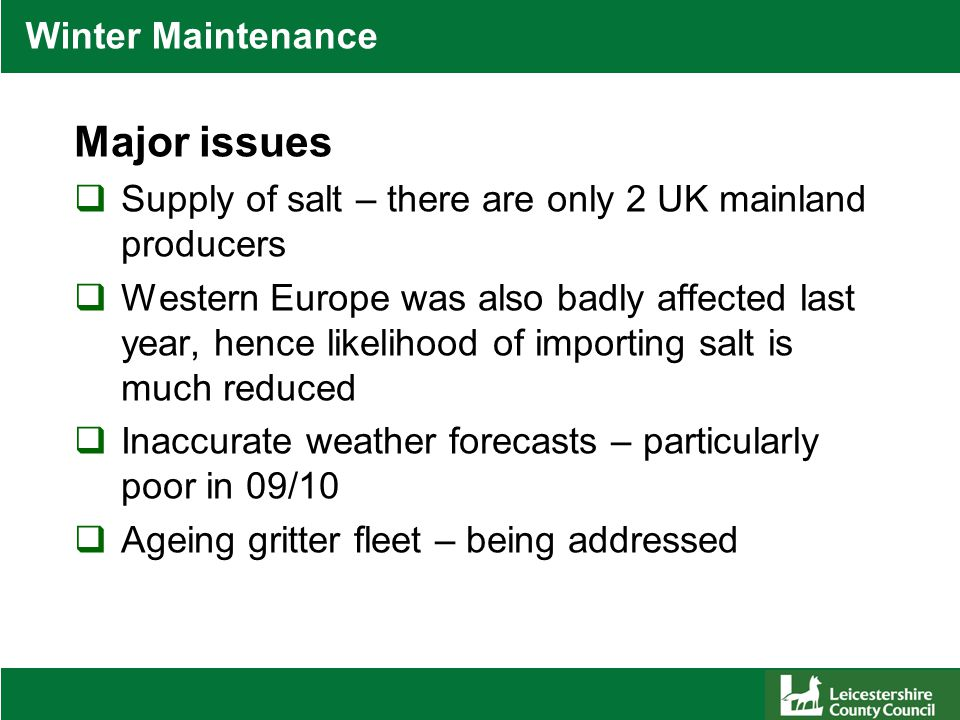 Winter Maintenance Major issues  Supply of salt – there are only 2 UK mainland producers  Western Europe was also badly affected last year, hence likelihood of importing salt is much reduced  Inaccurate weather forecasts – particularly poor in 09/10  Ageing gritter fleet – being addressed