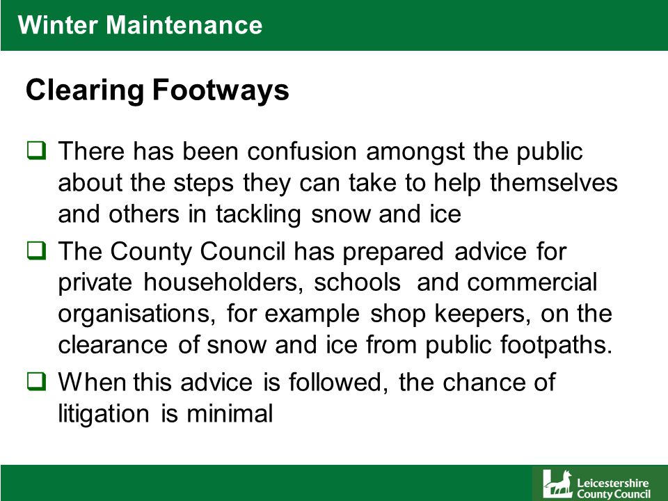 Winter Maintenance Clearing Footways  There has been confusion amongst the public about the steps they can take to help themselves and others in tackling snow and ice  The County Council has prepared advice for private householders, schools and commercial organisations, for example shop keepers, on the clearance of snow and ice from public footpaths.
